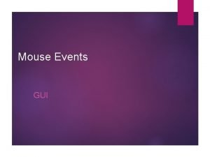 Mouse Events GUI Types of Events Below are