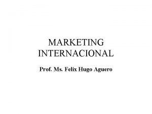 MARKETING INTERNACIONAL Prof Ms Felix Hugo Aguero Felix