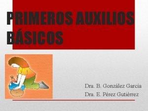 PRIMEROS AUXILIOS BSICOS Dra B Gonzlez Garca Dra