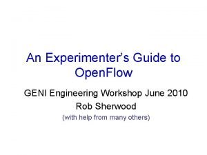 An Experimenters Guide to Open Flow GENI Engineering