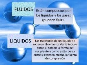 FLUIDOS LIQUIDOS Estn compuestos por los lquidos y