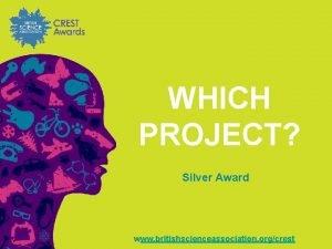 WHICH PROJECT Silver Award www britishscienceassociation orgcrest Silver