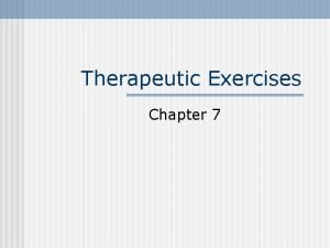 Therapeutic Exercises Chapter 7 Therapeutic Exercises Goal is