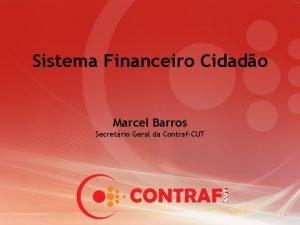 Sistema Financeiro Cidado Marcel Barros Secretrio Geral da