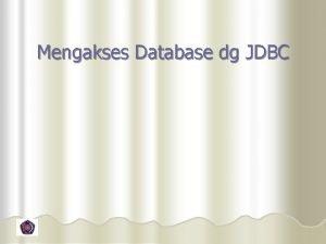 Mengakses Database dg JDBC Tujuan l Mengetahui Slide