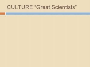 CULTURE Great Scientists GREAT SCIENTISTS 1 Galileo Italy