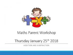 Maths Parent Workshop Thursday January 25 th 2018