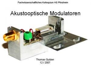 Fachwissenschaftliches Kolloquium HS Pforzheim Akustooptische Modulatoren Thomas Gulden