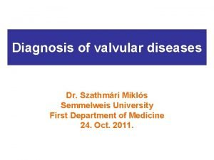 Diagnosis of valvular diseases Dr Szathmri Mikls Semmelweis