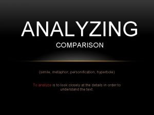 ANALYZING COMPARISON simile metaphor personification hyperbole To analyze