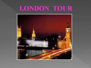 LONDON TOUR LONDON IS THE CAPITAL CITY OF