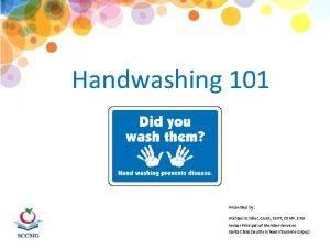 Handwashing 101 Presented by Michael Schiller CUSA CERT