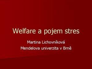Welfare a pojem stres Martina Lichovnkov Mendelova univerzita