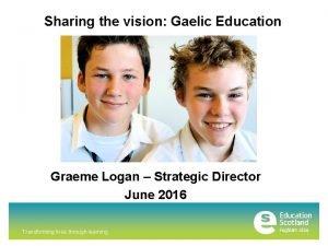 Sharing the vision Gaelic Education Graeme Logan Strategic