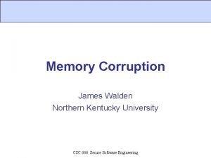 Memory Corruption James Walden Northern Kentucky University CSC