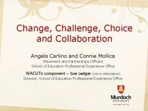 Change Challenge Choice and Collaboration Angela Carlino and