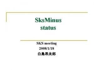 Sks Minus status SKS meeting 2008118 Sks Minus