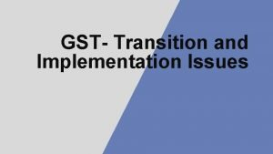 GST Transition and Implementation Issues GST Transition Impact