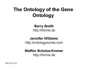 The Ontology of the Gene Ontology Barry Smith