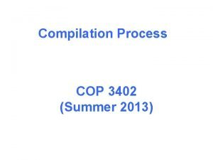 Compilation Process COP 3402 Summer 2013 Compilation process