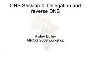 DNS Session 4 Delegation and reverse DNS Ayitey