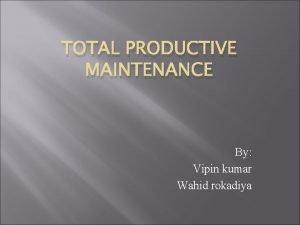 TOTAL PRODUCTIVE MAINTENANCE By Vipin kumar Wahid rokadiya