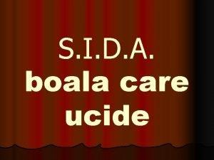 S I D A boala care ucide CE