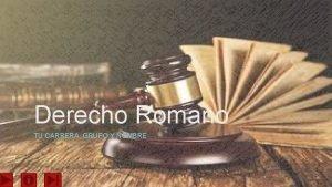 Derecho Romano TU CARRERA GRUPO Y NOMBRE Contenido