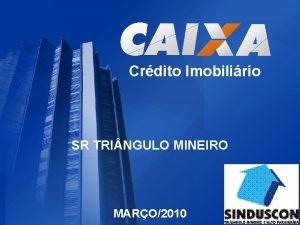 Crdito Imobilirio SR TRI NGULO MINEIRO MARO2010 CAIXA