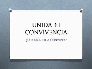 UNIDAD I CONVIVENCIA Qu SIGNIFICA CONVIVIR CONVIVIR ES