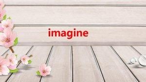 imagine imagine imaginen pron We can hardly imagine