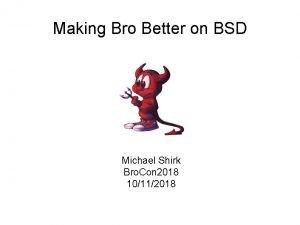 Making Bro Better on BSD Michael Shirk Bro