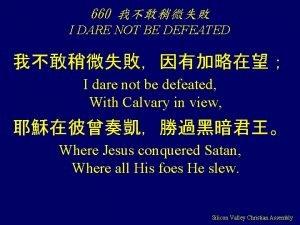 660 I DARE NOT BE DEFEATED I dare