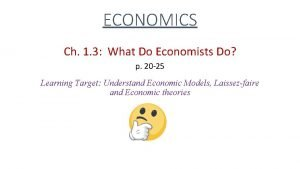 ECONOMICS Ch 1 3 What Do Economists Do