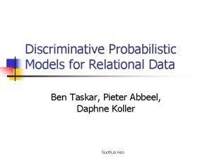 Discriminative Probabilistic Models for Relational Data Ben Taskar