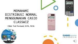 MEMAHAMI DISTRIBUSI NORMAL MENGGUNAKAN CASIO CLASSWIZ Oleh Teti