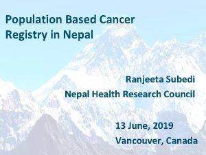 Population Based Cancer Registry in Nepal Ranjeeta Subedi