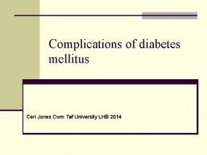 Complications of diabetes mellitus Ceri Jones Cwm Taf