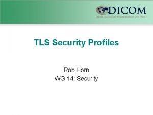 TLS Security Profiles Rob Horn WG14 Security TLS