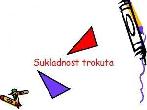 Sukladnost trokuta Sukladnost Dva geometrijska lika su jednaka
