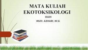 MATA KULIAH EKOTOKSIKOLOGI OLEH MUH AZHARI M Si