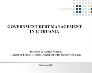 GOVERNMENT DEBT MANAGEMENT IN LITHUANIA Presented by Audrius