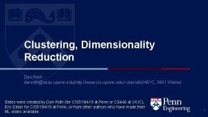Clustering Dimensionality Reduction Dan Roth danrothseas upenn eduhttp