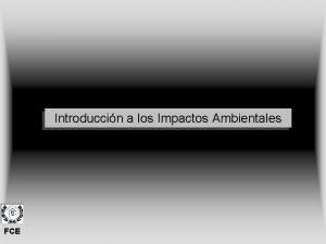 Introduccin a los Impactos Ambientales FCE 1 Impactos