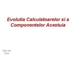 Evolutia Calculatoarelor si a Componentelor Acestuia Calin Ana