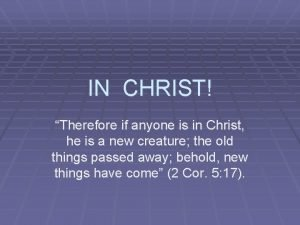 IN CHRIST Therefore if anyone is in Christ