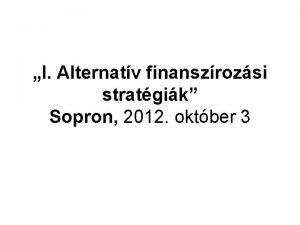 I Alternatv finanszrozsi stratgik Sopron 2012 oktber 3
