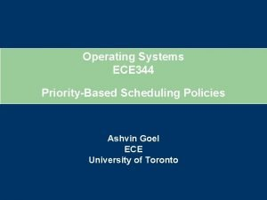 Operating Systems ECE 344 PriorityBased Scheduling Policies Ashvin