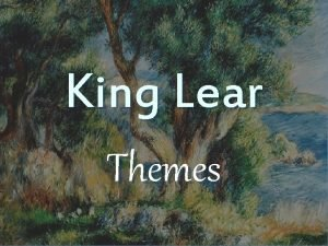 King Lear Themes Nothingness n n Cordelia has