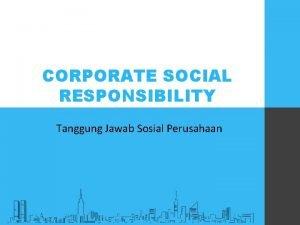 CORPORATE SOCIAL RESPONSIBILITY Tanggung Jawab Sosial Perusahaan CORPORATE